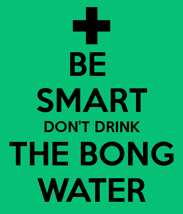 Don T Drink The Bong Water